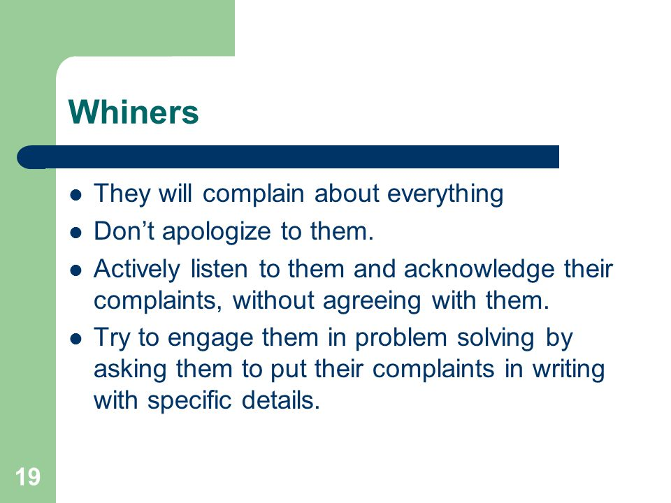 19 Whiners They will complain about everything Don't apologize to them. Actively listen to them and acknowledge their complaints, without agreeing wit