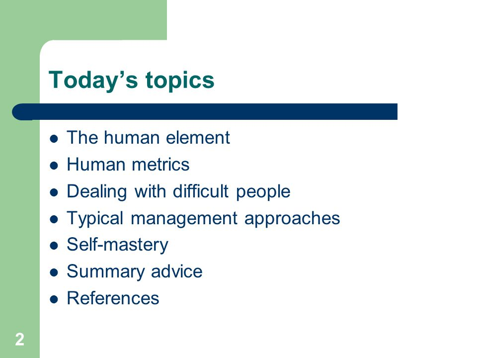2 Today's topics The human element Human metrics Dealing with difficult people Typical management approaches Self-mastery Summary advice References