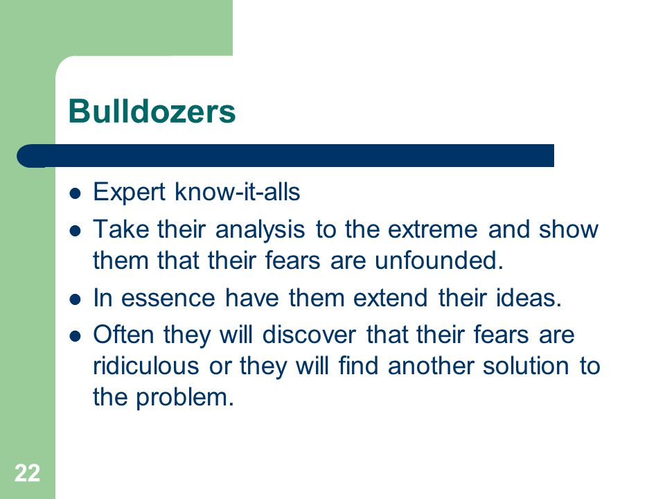 22 Bulldozers Expert know-it-alls Take their analysis to the extreme and show them that their fears are unfounded. In essence have them extend their i