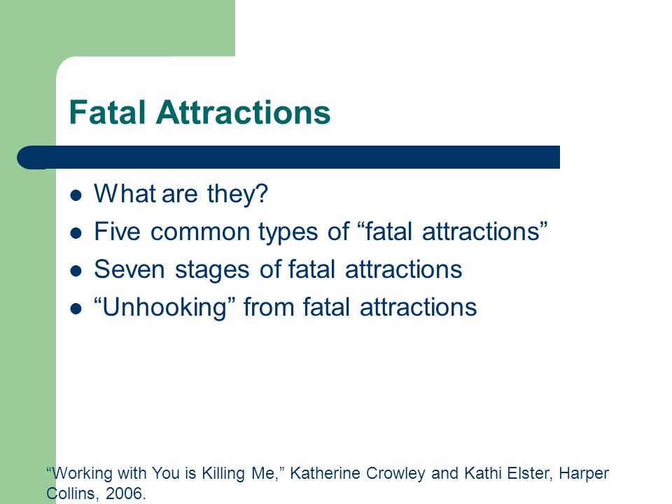 "Fatal Attractions What are they? Five common types of ""fatal attractions"" Seven stages of fatal attractions ""Unhooking"" from fatal attractions ""Workin"