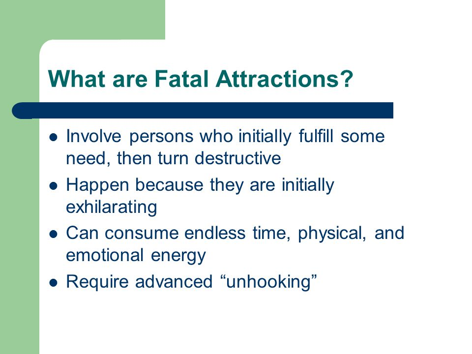 What are Fatal Attractions? Involve persons who initially fulfill some need, then turn destructive Happen because they are initially exhilarating Can