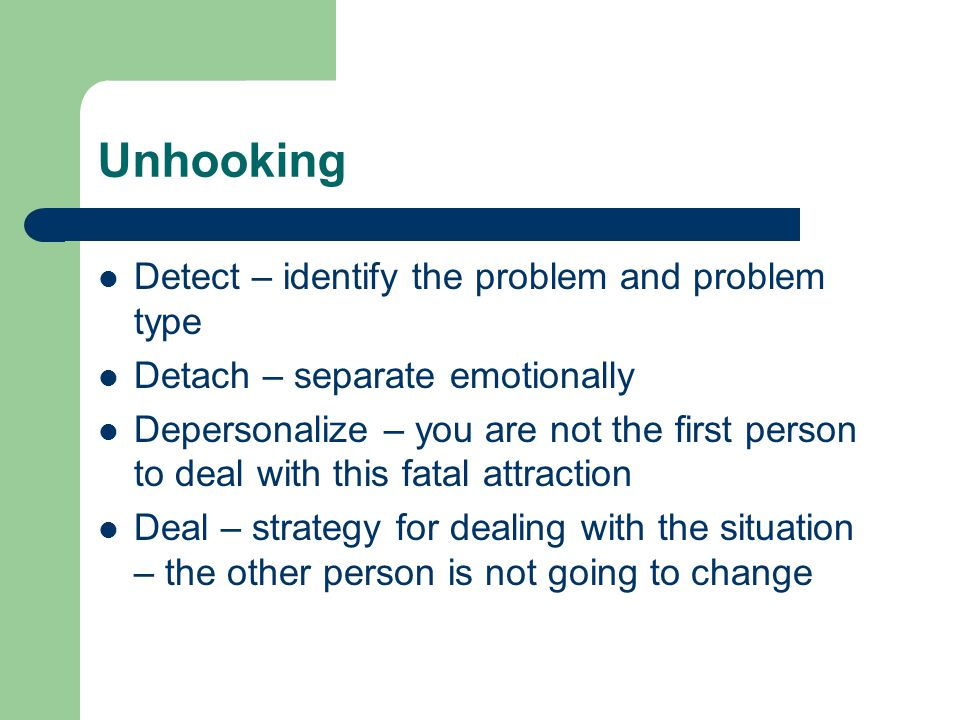 Unhooking Detect – identify the problem and problem type Detach – separate emotionally Depersonalize – you are not the first person to deal with this