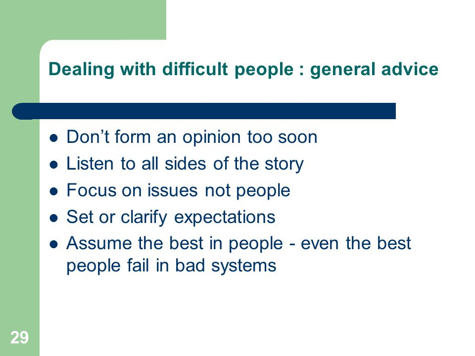 29 Dealing with difficult people : general advice Don't form an opinion too soon Listen to all sides of the story Focus on issues not people Set or cl
