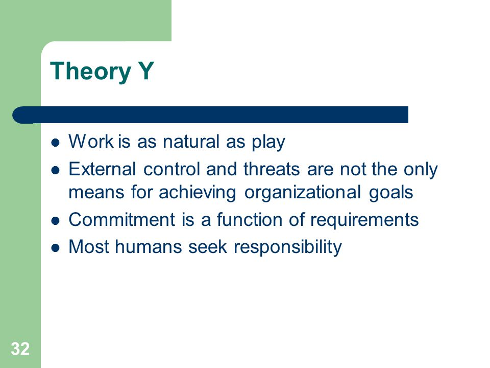 32 Theory Y Work is as natural as play External control and threats are not the only means for achieving organizational goals Commitment is a function