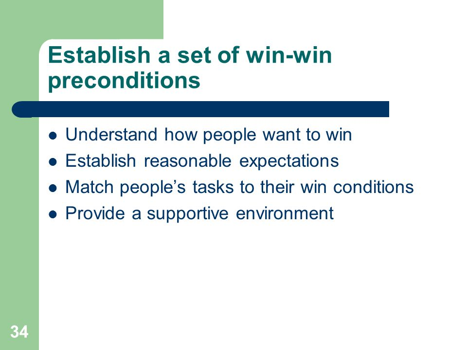 34 Establish a set of win-win preconditions Understand how people want to win Establish reasonable expectations Match people's tasks to their win cond