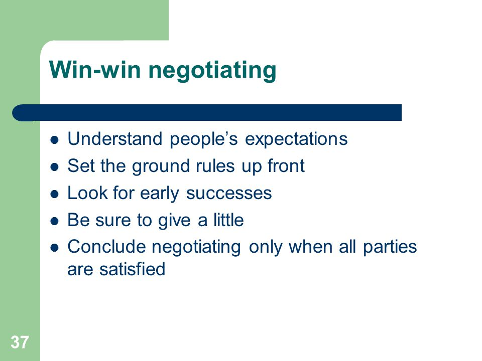 37 Win-win negotiating Understand people's expectations Set the ground rules up front Look for early successes Be sure to give a little Conclude negot