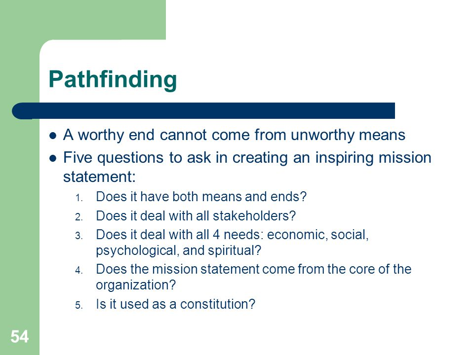 54 Pathfinding A worthy end cannot come from unworthy means Five questions to ask in creating an inspiring mission statement: 1. Does it have both mea