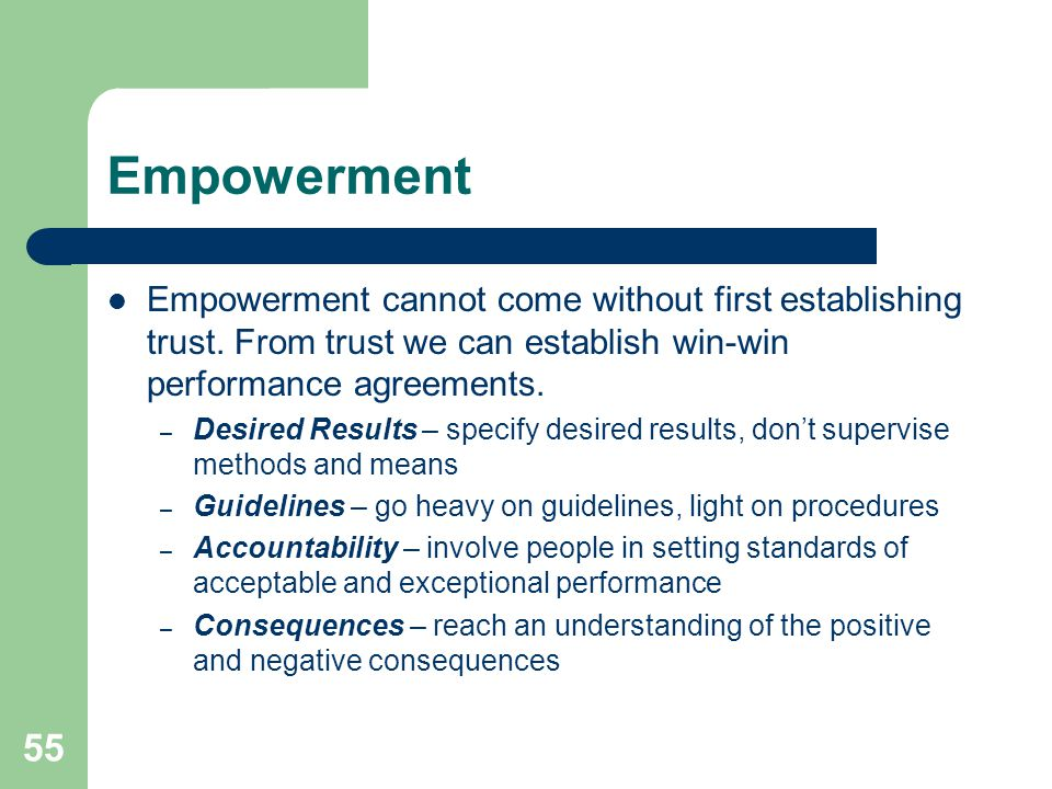 55 Empowerment Empowerment cannot come without first establishing trust. From trust we can establish win-win performance agreements. – Desired Results