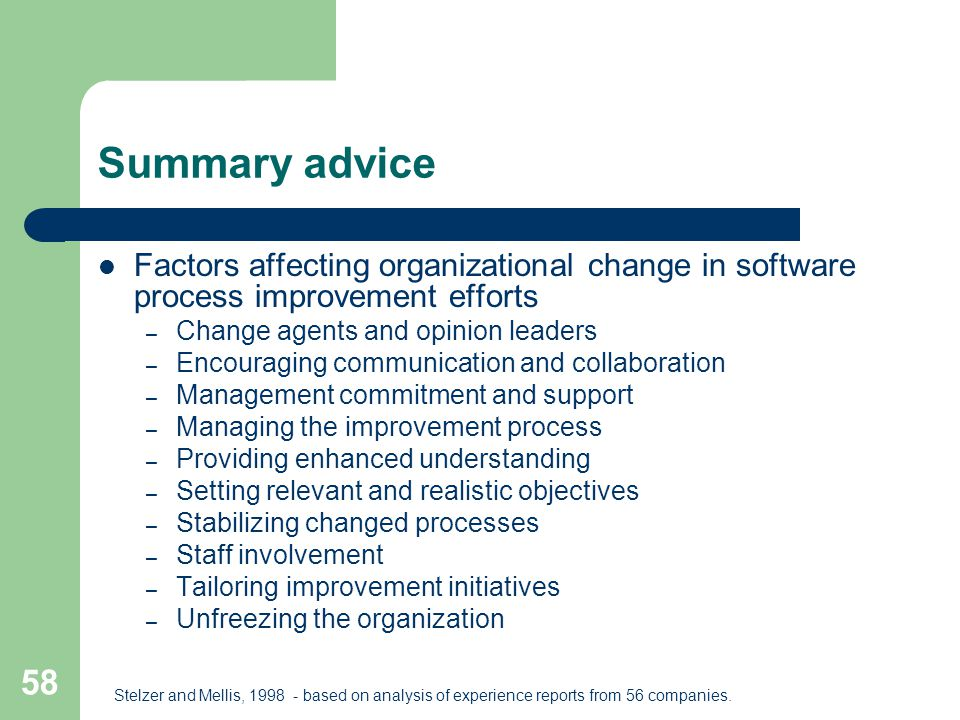 58 Summary advice Factors affecting organizational change in software process improvement efforts – Change agents and opinion leaders – Encouraging co