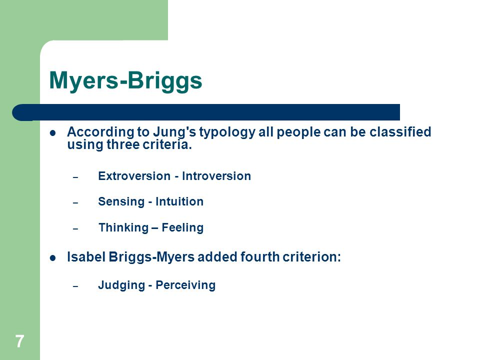 7 Myers-Briggs According to Jung's typology all people can be classified using three criteria. – Extroversion - Introversion – Sensing - Intuition – T