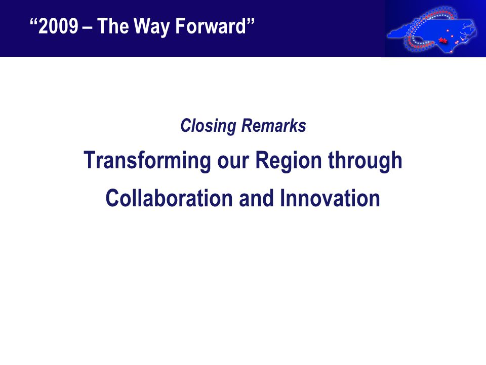 """2009 – The Way Forward"" Closing Remarks Transforming our Region through Collaboration and Innovation"