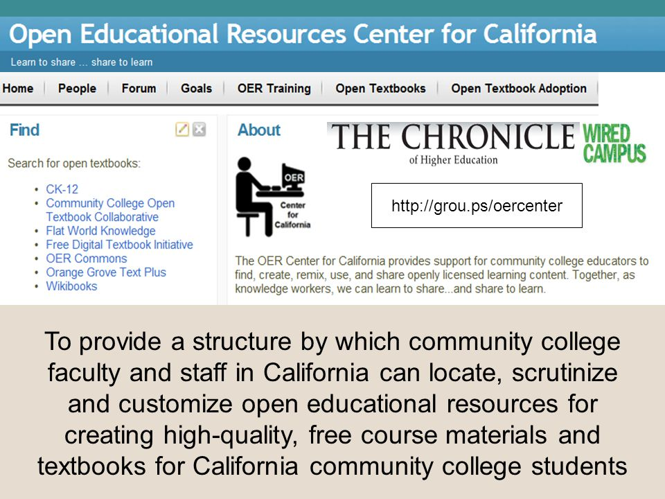 OER Center for California To provide a structure by which community college faculty and staff in California can locate, scrutinize and customize open educational resources for creating high-quality, free course materials and textbooks for California community college students http://grou.ps/oercenter