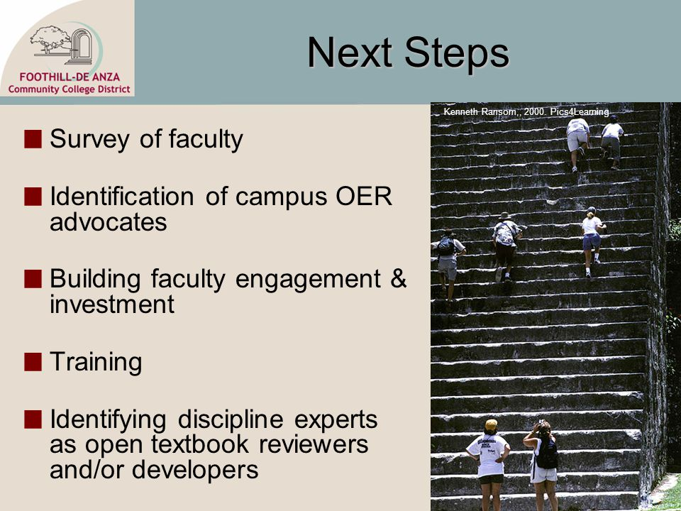 Next Steps Survey of faculty Identification of campus OER advocates Building faculty engagement & investment Training Identifying discipline experts as open textbook reviewers and/or developers Kenneth Ransom,, 2000.