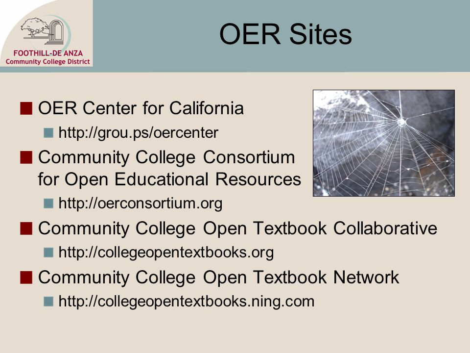 OER Sites OER Center for California http://grou.ps/oercenter Community College Consortium for Open Educational Resources http://oerconsortium.org Community College Open Textbook Collaborative http://collegeopentextbooks.org Community College Open Textbook Network http://collegeopentextbooks.ning.com