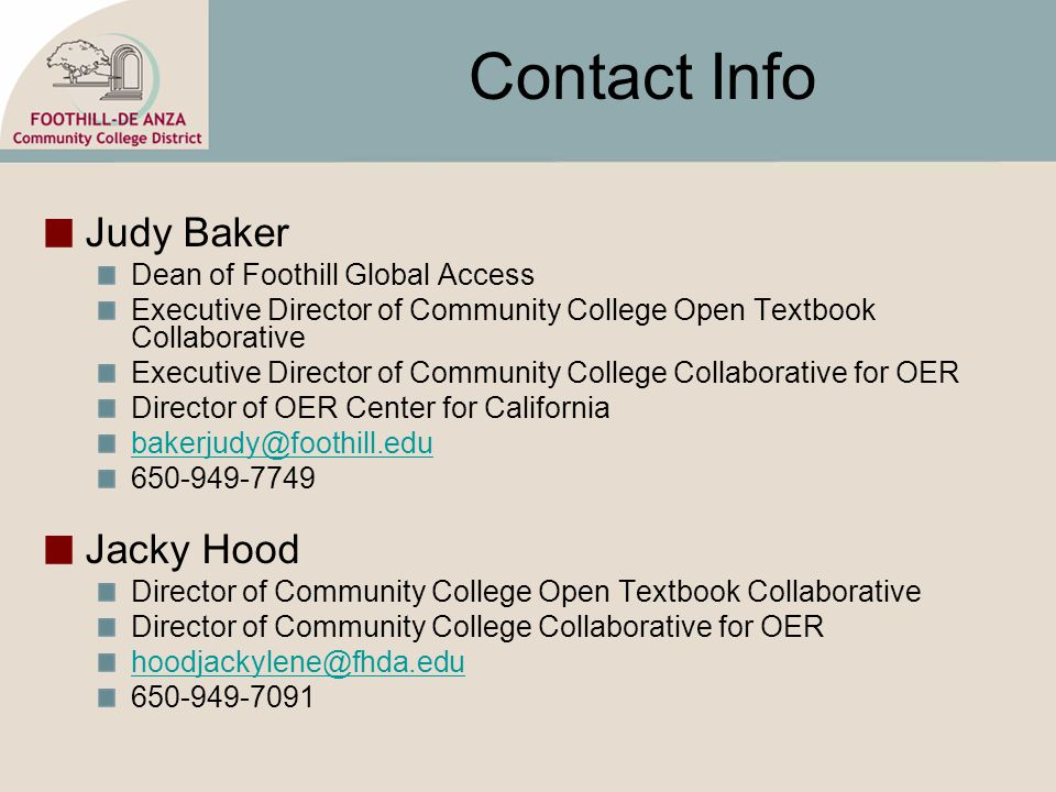 Contact Info Judy Baker Dean of Foothill Global Access Executive Director of Community College Open Textbook Collaborative Executive Director of Community College Collaborative for OER Director of OER Center for California bakerjudy@foothill.edu 650-949-7749 Jacky Hood Director of Community College Open Textbook Collaborative Director of Community College Collaborative for OER hoodjackylene@fhda.edu 650-949-7091