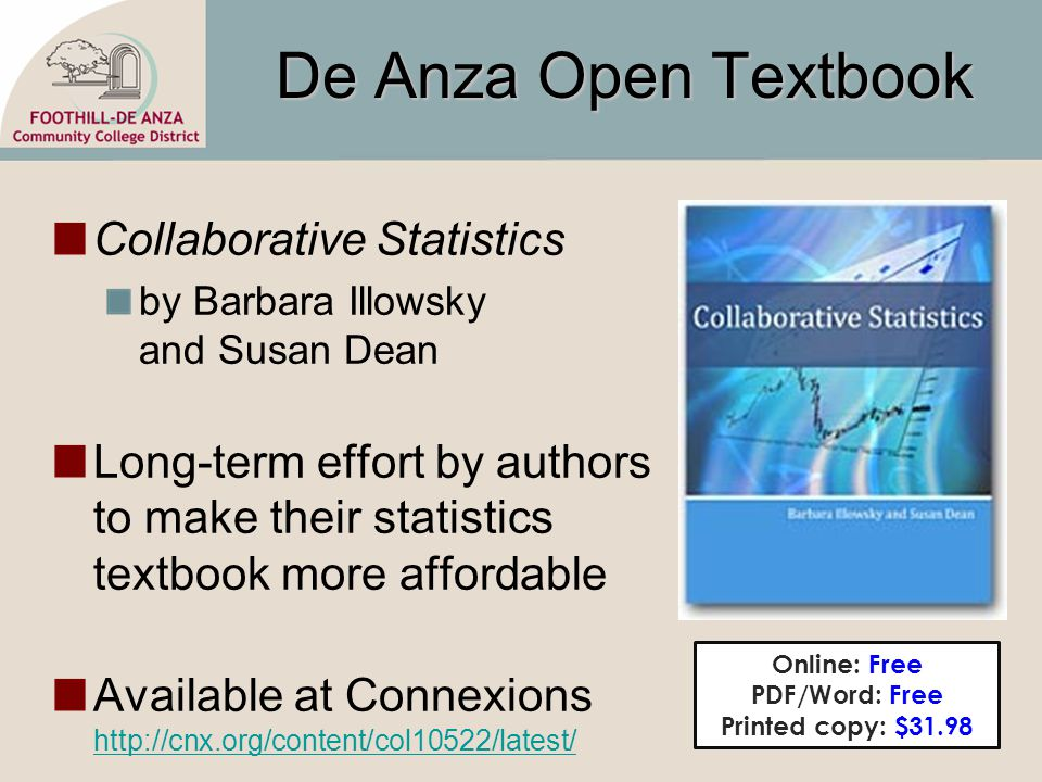 De Anza Open Textbook Collaborative Statistics by Barbara Illowsky and Susan Dean Long-term effort by authors to make their statistics textbook more affordable Available at Connexions http://cnx.org/content/col10522/latest/ http://cnx.org/content/col10522/latest/ Online: Free PDF/Word: Free Printed copy: $31.98