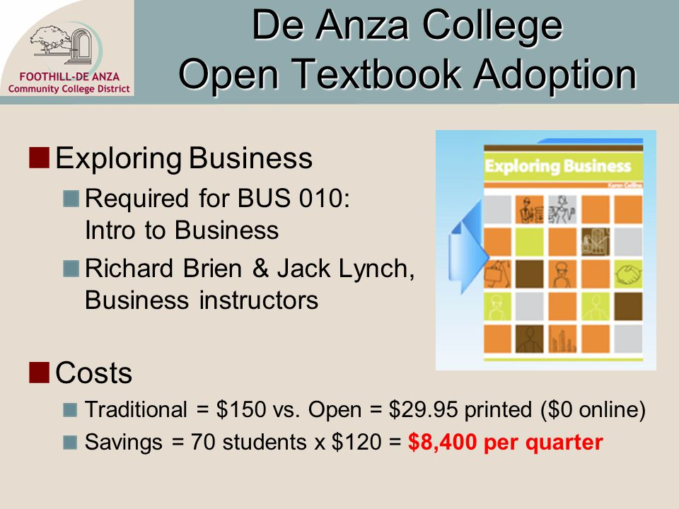 De Anza College Open Textbook Adoption Exploring Business Required for BUS 010: Intro to Business Richard Brien & Jack Lynch, Business instructors Costs Traditional = $150 vs.