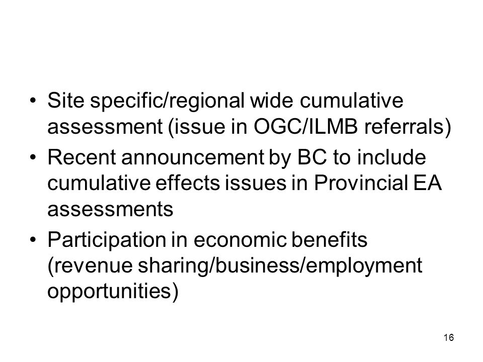 16 Site specific/regional wide cumulative assessment (issue in OGC/ILMB referrals) Recent announcement by BC to include cumulative effects issues in Provincial EA assessments Participation in economic benefits (revenue sharing/business/employment opportunities)