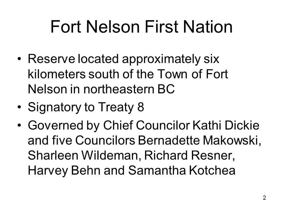 2 Fort Nelson First Nation Reserve located approximately six kilometers south of the Town of Fort Nelson in northeastern BC Signatory to Treaty 8 Governed by Chief Councilor Kathi Dickie and five Councilors Bernadette Makowski, Sharleen Wildeman, Richard Resner, Harvey Behn and Samantha Kotchea