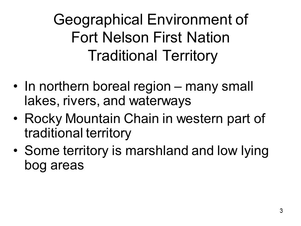 3 Geographical Environment of Fort Nelson First Nation Traditional Territory In northern boreal region – many small lakes, rivers, and waterways Rocky Mountain Chain in western part of traditional territory Some territory is marshland and low lying bog areas