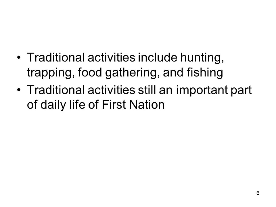 6 Traditional activities include hunting, trapping, food gathering, and fishing Traditional activities still an important part of daily life of First Nation