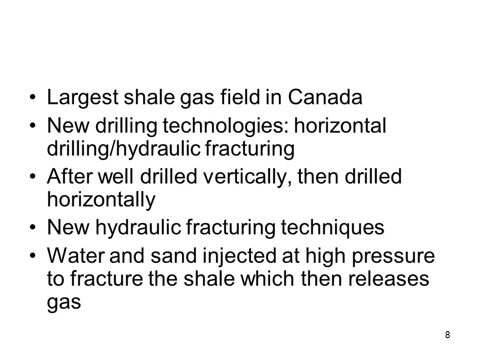 8 Largest shale gas field in Canada New drilling technologies: horizontal drilling/hydraulic fracturing After well drilled vertically, then drilled horizontally New hydraulic fracturing techniques Water and sand injected at high pressure to fracture the shale which then releases gas