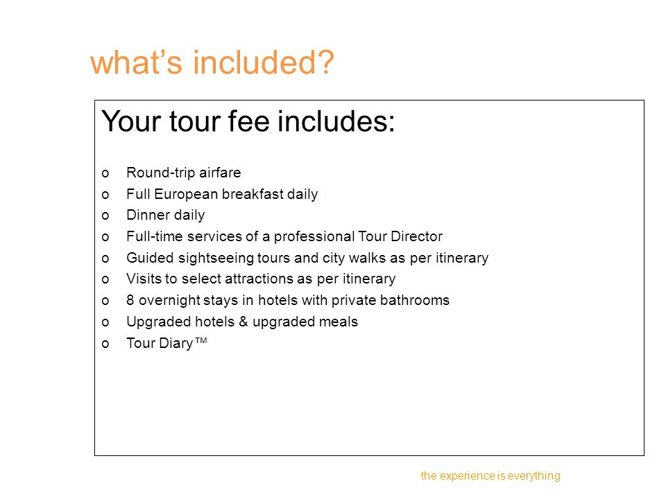 Your tour fee includes: oRound-trip airfare oFull European breakfast daily oDinner daily oFull-time services of a professional Tour Director oGuided sightseeing tours and city walks as per itinerary oVisits to select attractions as per itinerary o8 overnight stays in hotels with private bathrooms oUpgraded hotels & upgraded meals oTour Diary™ the experience is everything what's included