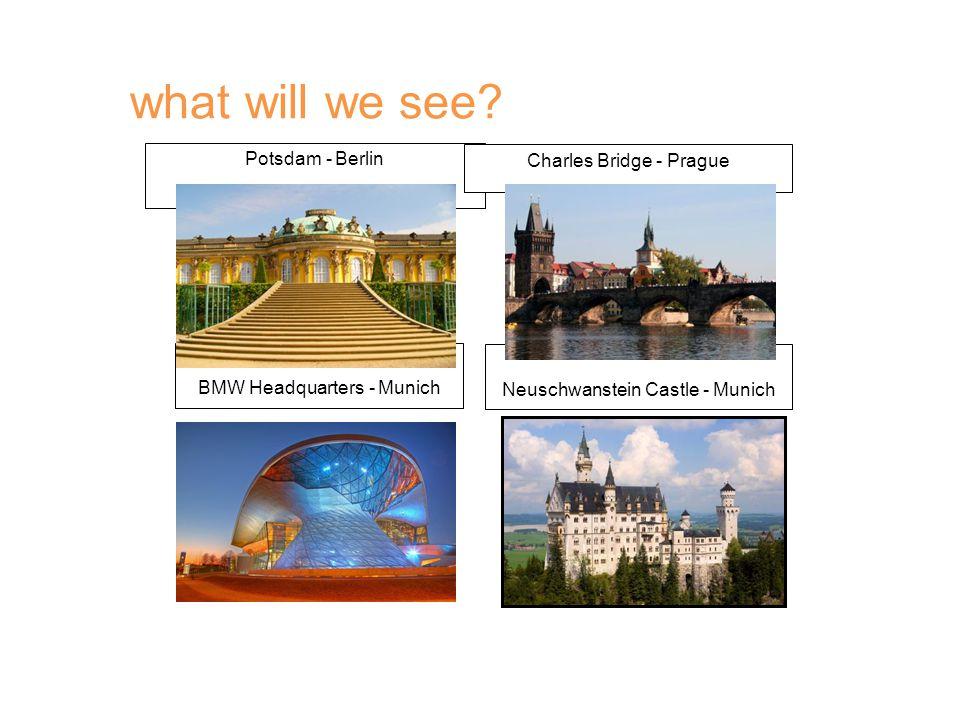 Potsdam - Berlin Charles Bridge - Prague BMW Headquarters - Munich Neuschwanstein Castle - Munich what will we see?