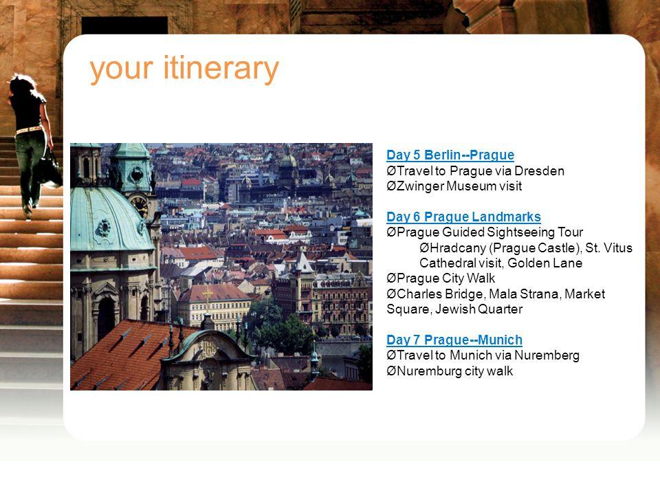 your itinerary Day 5 Berlin--Prague ØTravel to Prague via Dresden ØZwinger Museum visit Day 6 Prague Landmarks ØPrague Guided Sightseeing Tour ØHradca