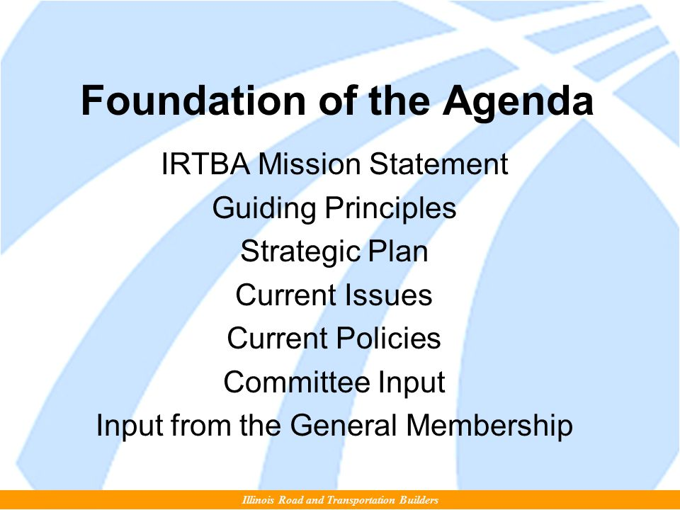 Foundation of the Agenda IRTBA Mission Statement Guiding Principles Strategic Plan Current Issues Current Policies Committee Input Input from the General Membership Illinois Road and Transportation Builders