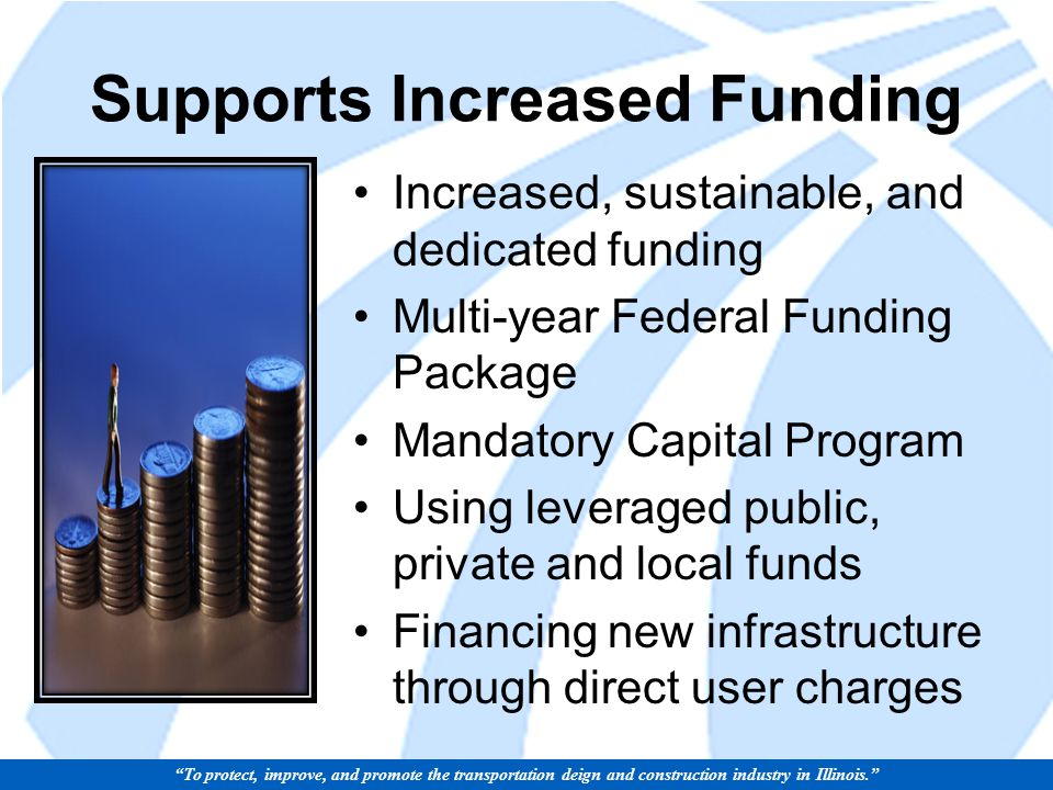 Supports Increased Funding Increased, sustainable, and dedicated funding Multi-year Federal Funding Package Mandatory Capital Program Using leveraged public, private and local funds Financing new infrastructure through direct user charges To protect, improve, and promote the transportation deign and construction industry in Illinois.