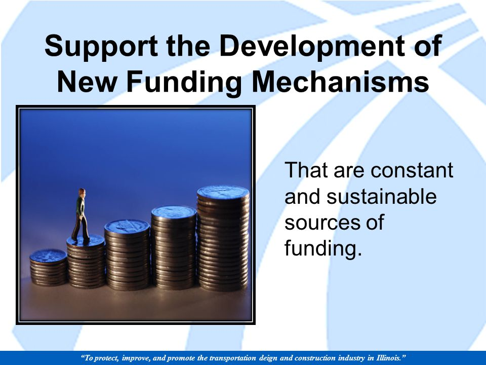 Support the Development of New Funding Mechanisms That are constant and sustainable sources of funding.