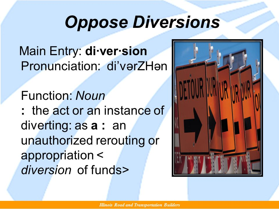 Oppose Diversions Main Entry: di·ver·sion Pronunciation: di'vərZHən Function: Noun : the act or an instance of diverting: as a : an unauthorized rerouting or appropriation Illinois Road and Transportation Builders