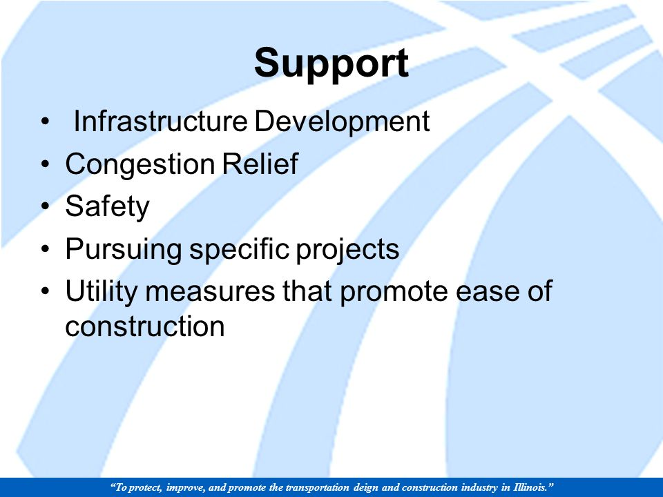 Support Infrastructure Development Congestion Relief Safety Pursuing specific projects Utility measures that promote ease of construction To protect, improve, and promote the transportation deign and construction industry in Illinois.