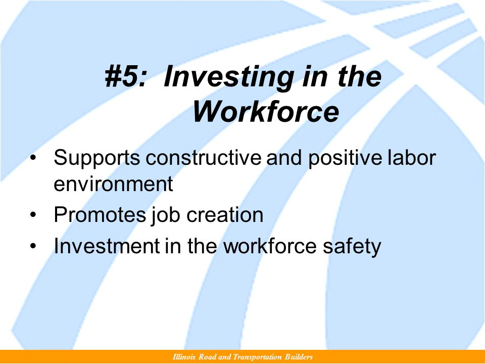 #5: Investing in the Workforce Supports constructive and positive labor environment Promotes job creation Investment in the workforce safety Illinois Road and Transportation Builders