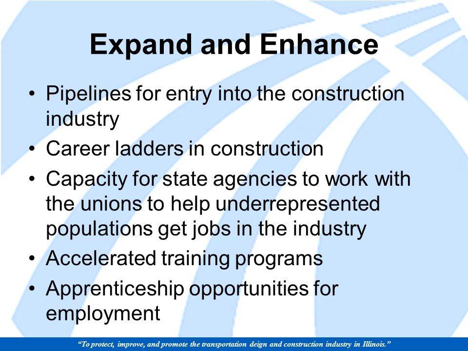Expand and Enhance Pipelines for entry into the construction industry Career ladders in construction Capacity for state agencies to work with the unions to help underrepresented populations get jobs in the industry Accelerated training programs Apprenticeship opportunities for employment To protect, improve, and promote the transportation deign and construction industry in Illinois.