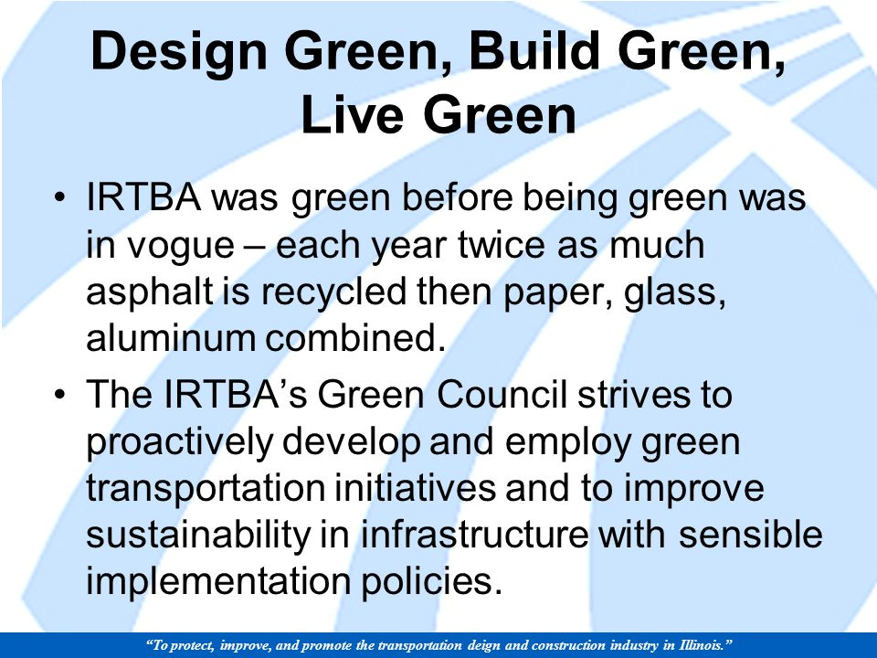 Design Green, Build Green, Live Green IRTBA was green before being green was in vogue – each year twice as much asphalt is recycled then paper, glass, aluminum combined.