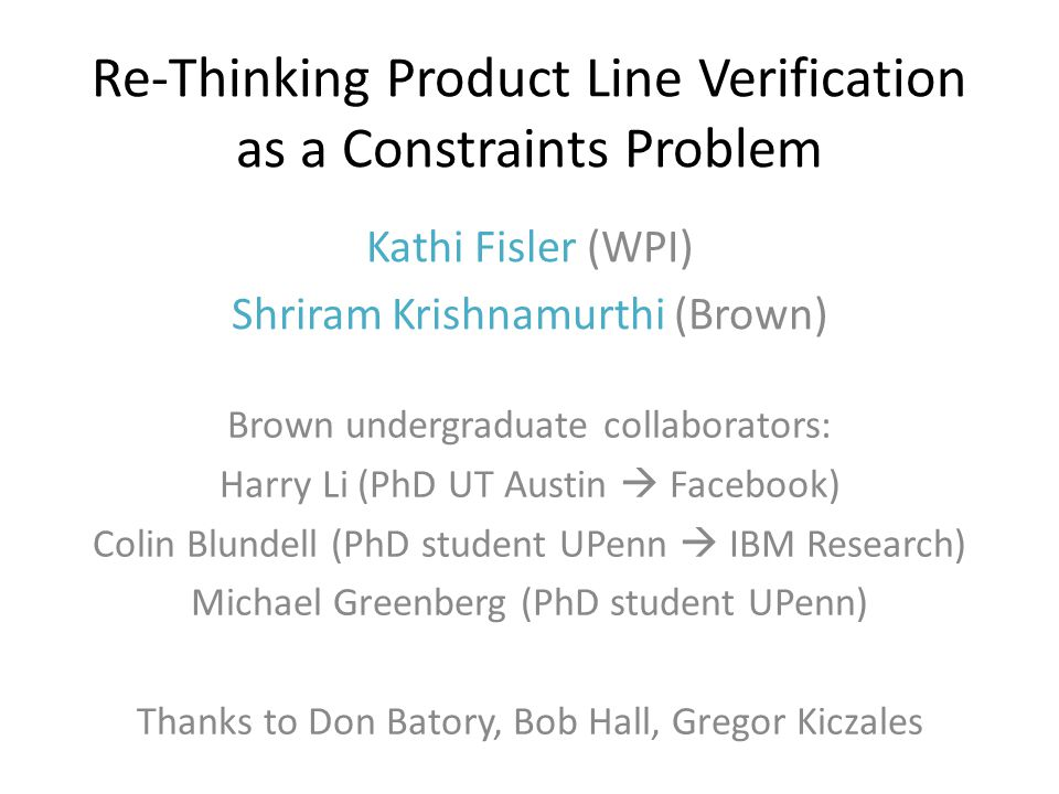 Re-Thinking Product Line Verification as a Constraints Problem Kathi Fisler (WPI) Shriram Krishnamurthi (Brown) Brown undergraduate collaborators: Harry Li (PhD UT Austin  Facebook) Colin Blundell (PhD student UPenn  IBM Research) Michael Greenberg (PhD student UPenn) Thanks to Don Batory, Bob Hall, Gregor Kiczales