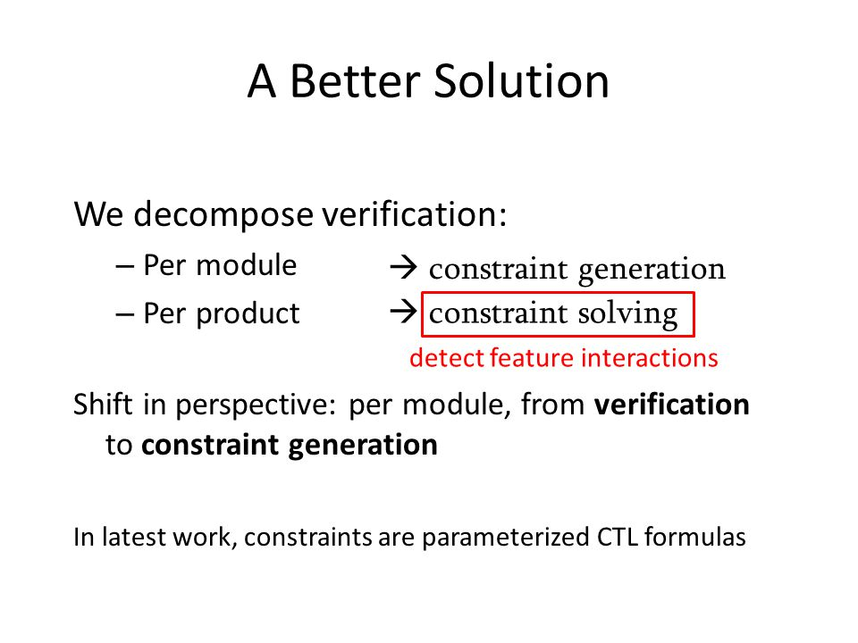 A Better Solution We decompose verification: – Per module – Per product  constraint generation  constraint solving Shift in perspective: per module, from verification to constraint generation In latest work, constraints are parameterized CTL formulas detect feature interactions