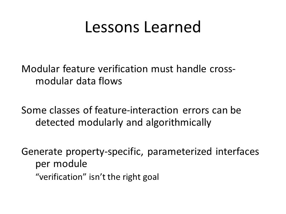 Lessons Learned Modular feature verification must handle cross- modular data flows Some classes of feature-interaction errors can be detected modularly and algorithmically Generate property-specific, parameterized interfaces per module verification isn't the right goal