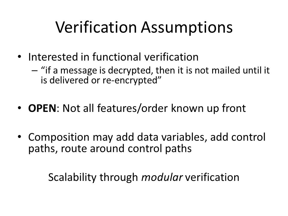 Verification Assumptions Interested in functional verification – if a message is decrypted, then it is not mailed until it is delivered or re-encrypted OPEN: Not all features/order known up front Composition may add data variables, add control paths, route around control paths Scalability through modular verification