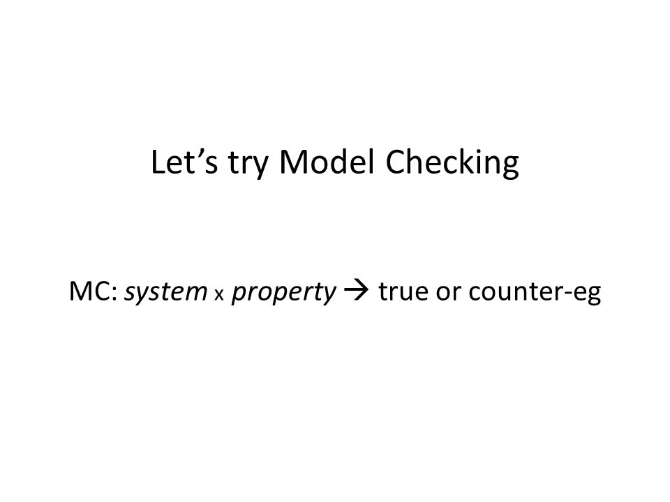 Let's try Model Checking MC: system x property  true or counter-eg