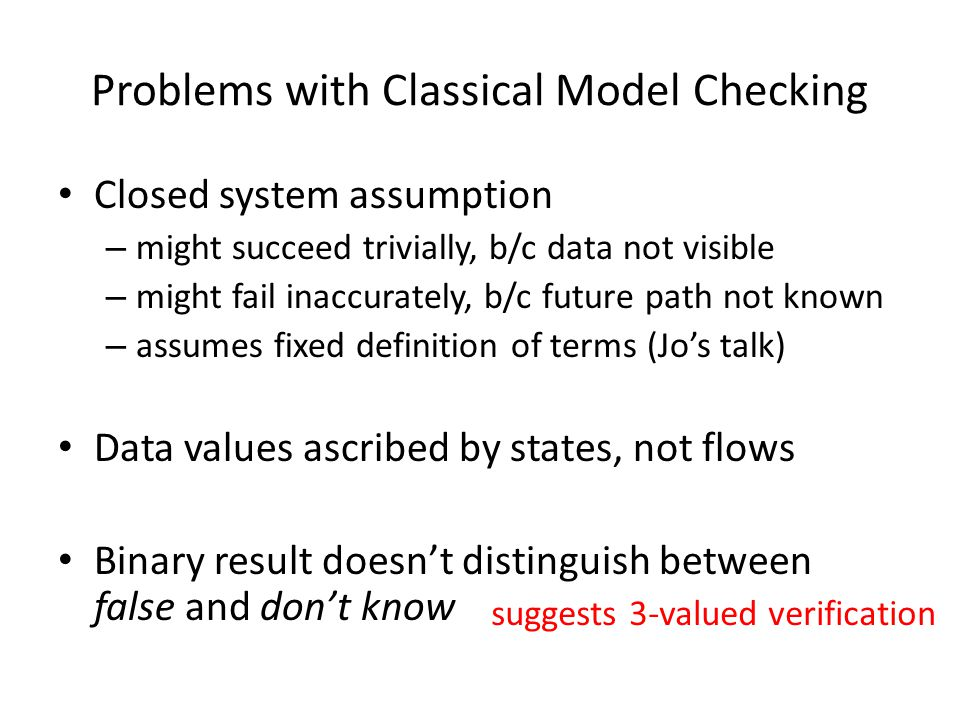 Problems with Classical Model Checking Closed system assumption – might succeed trivially, b/c data not visible – might fail inaccurately, b/c future