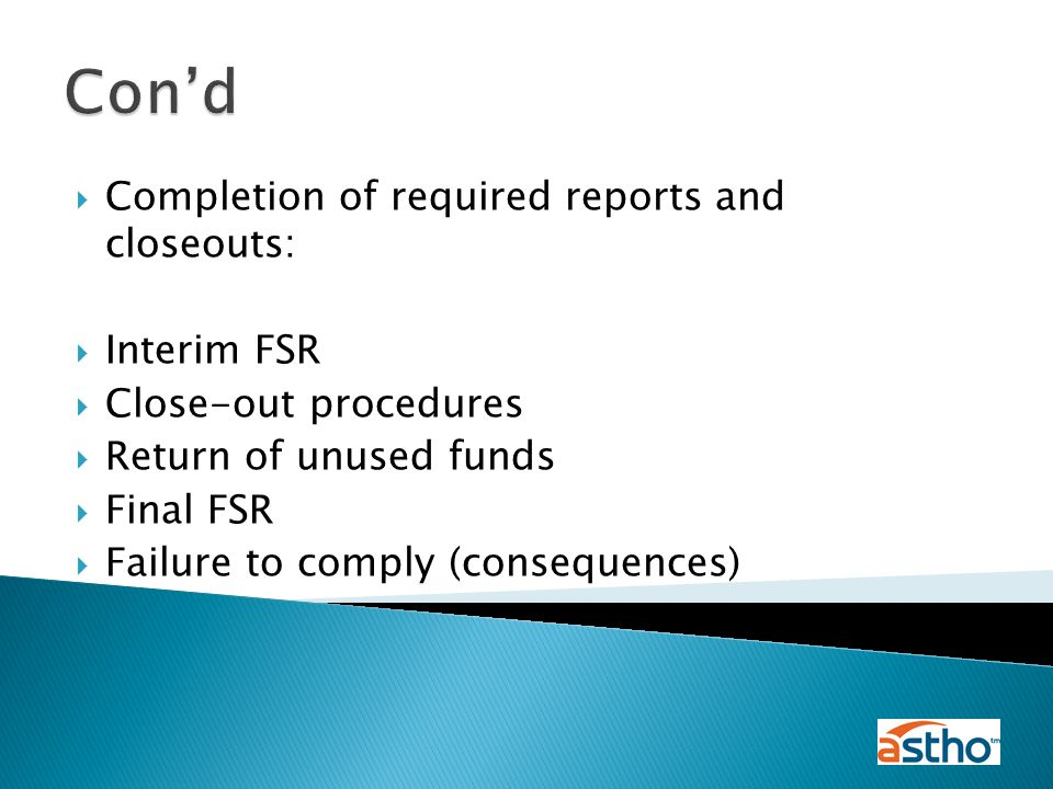  Completion of required reports and closeouts:  Interim FSR  Close-out procedures  Return of unused funds  Final FSR  Failure to comply (consequences) Con'd