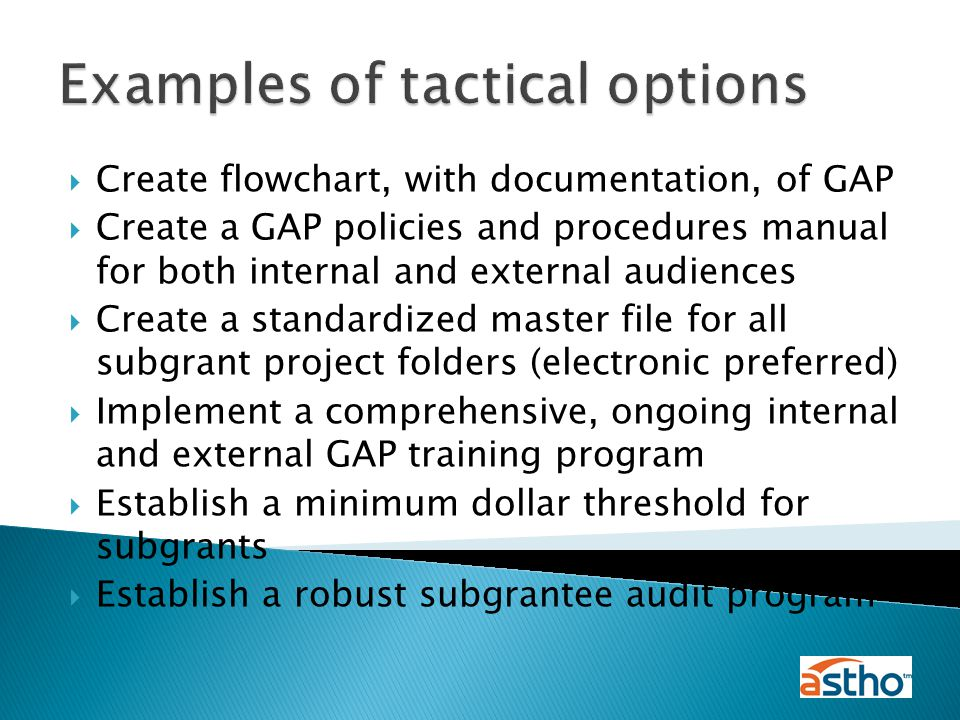  Create flowchart, with documentation, of GAP  Create a GAP policies and procedures manual for both internal and external audiences  Create a standardized master file for all subgrant project folders (electronic preferred)  Implement a comprehensive, ongoing internal and external GAP training program  Establish a minimum dollar threshold for subgrants  Establish a robust subgrantee audit program Examples of tactical options