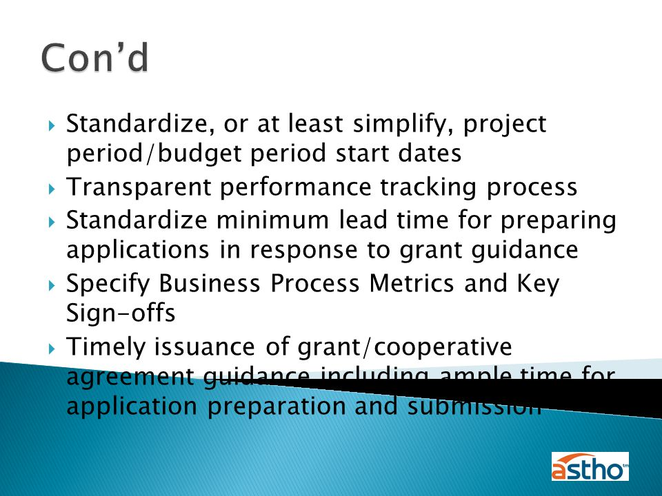  Standardize, or at least simplify, project period/budget period start dates  Transparent performance tracking process  Standardize minimum lead time for preparing applications in response to grant guidance  Specify Business Process Metrics and Key Sign-offs  Timely issuance of grant/cooperative agreement guidance including ample time for application preparation and submission Con'd