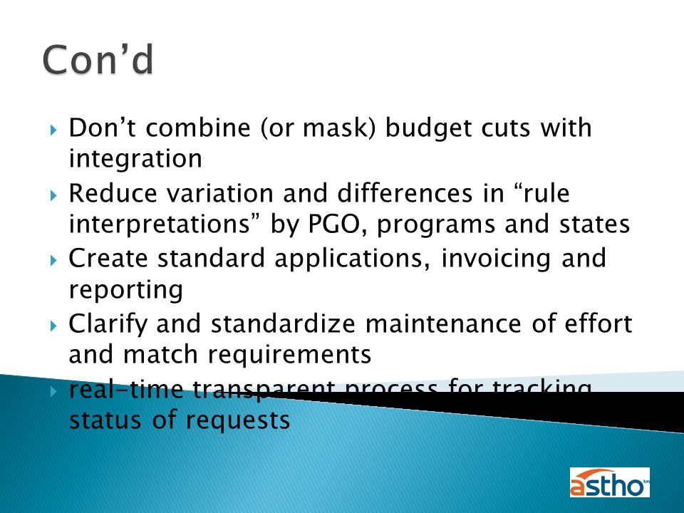  Don't combine (or mask) budget cuts with integration  Reduce variation and differences in rule interpretations by PGO, programs and states  Create standard applications, invoicing and reporting  Clarify and standardize maintenance of effort and match requirements  real-time transparent process for tracking status of requests Con'd