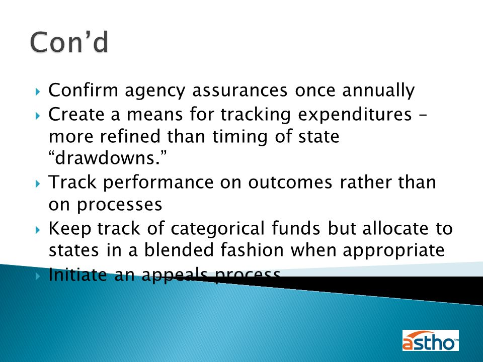  Confirm agency assurances once annually  Create a means for tracking expenditures – more refined than timing of state drawdowns.  Track performance on outcomes rather than on processes  Keep track of categorical funds but allocate to states in a blended fashion when appropriate  Initiate an appeals process Con'd
