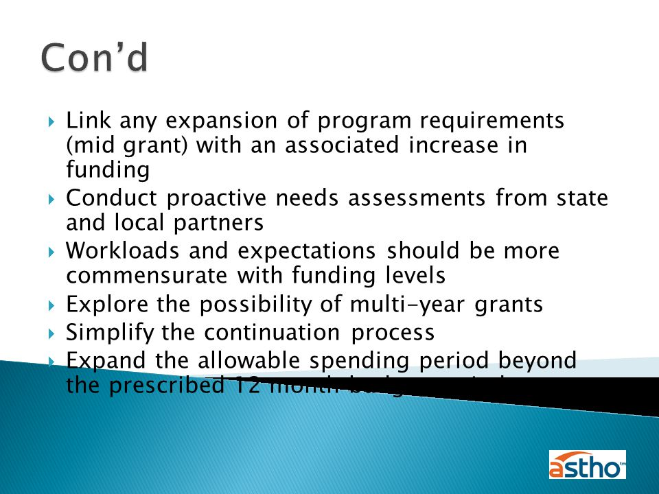  Link any expansion of program requirements (mid grant) with an associated increase in funding  Conduct proactive needs assessments from state and local partners  Workloads and expectations should be more commensurate with funding levels  Explore the possibility of multi-year grants  Simplify the continuation process  Expand the allowable spending period beyond the prescribed 12 month budget period Con'd