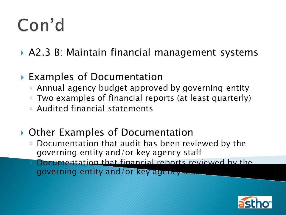  A2.3 B: Maintain financial management systems  Examples of Documentation ◦ Annual agency budget approved by governing entity ◦ Two examples of financial reports (at least quarterly) ◦ Audited financial statements  Other Examples of Documentation ◦ Documentation that audit has been reviewed by the governing entity and/or key agency staff ◦ Documentation that financial reports reviewed by the governing entity and/or key agency staff Con'd
